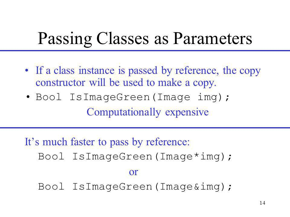 14 Passing Classes as Parameters If a class instance is passed by reference, the copy constructor will be used to make a copy.