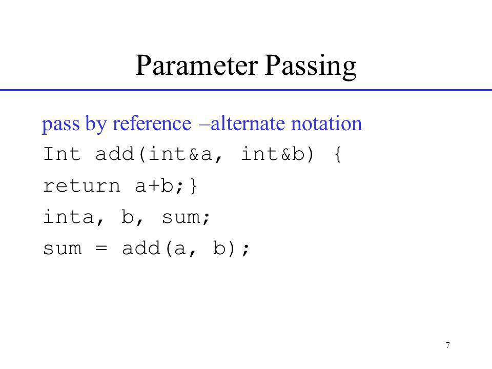 7 Parameter Passing pass by reference –alternate notation Int add(int&a, int&b) { return a+b;} inta, b, sum; sum = add(a, b);