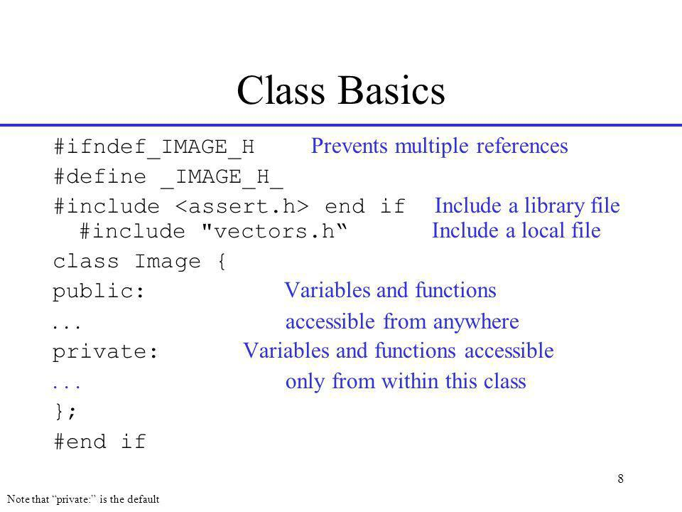 8 Class Basics #ifndef_IMAGE_H Prevents multiple references #define _IMAGE_H_ #include end if Include a library file #include vectors.h Include a local file class Image { public: Variables and functions...