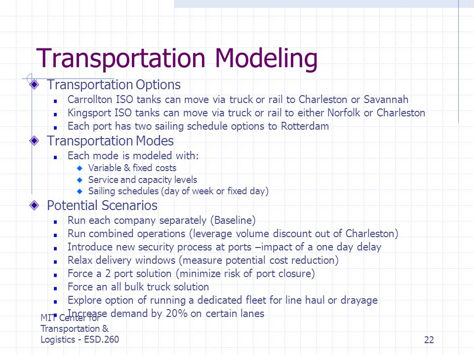 MIT Center for Transportation & Logistics - ESD.26022 Transportation Modeling Transportation Options Carrollton ISO tanks can move via truck or rail to Charleston or Savannah Kingsport ISO tanks can move via truck or rail to either Norfolk or Charleston Each port has two sailing schedule options to Rotterdam Transportation Modes Each mode is modeled with: Variable & fixed costs Service and capacity levels Sailing schedules (day of week or fixed day) Potential Scenarios Run each company separately (Baseline) Run combined operations (leverage volume discount out of Charleston) Introduce new security process at ports – impact of a one day delay Relax delivery windows (measure potential cost reduction) Force a 2 port solution (minimize risk of port closure) Force an all bulk truck solution Explore option of running a dedicated fleet for line haul or drayage Increase demand by 20% on certain lanes