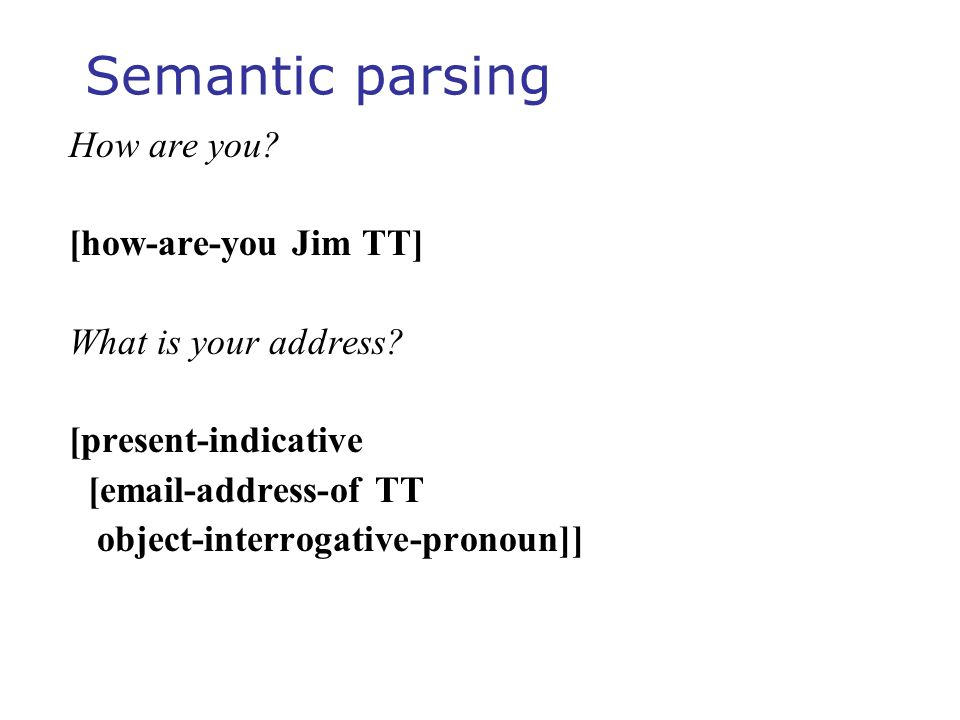 Semantic parsing How are you? [how-are-you Jim TT] What is your address? [present-indicative [email-address-of TT object-interrogative-pronoun]]