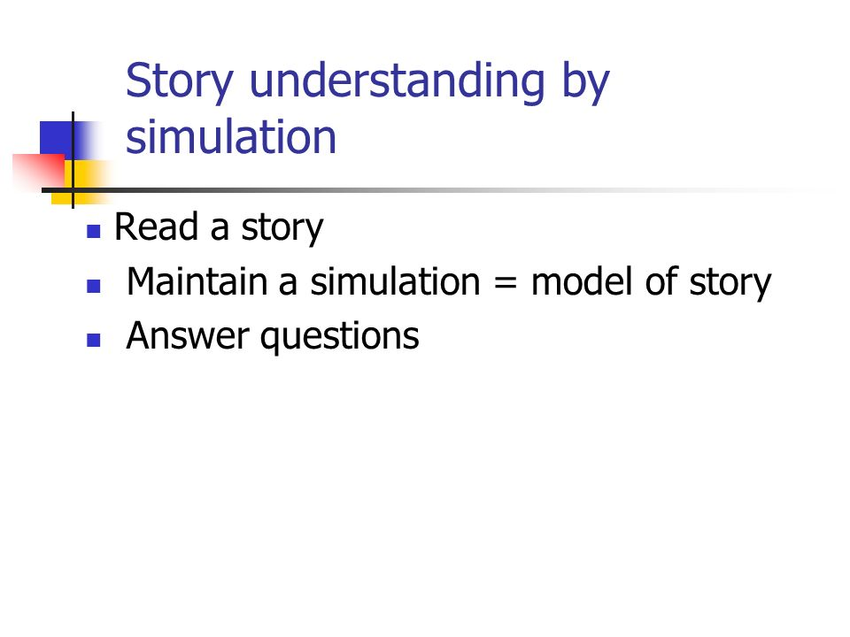 Story understanding by simulation Read a story Maintain a simulation = model of story Answer questions