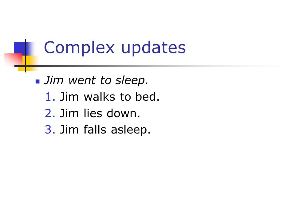 Complex updates Jim went to sleep. 1. Jim walks to bed. 2. Jim lies down. 3. Jim falls asleep.