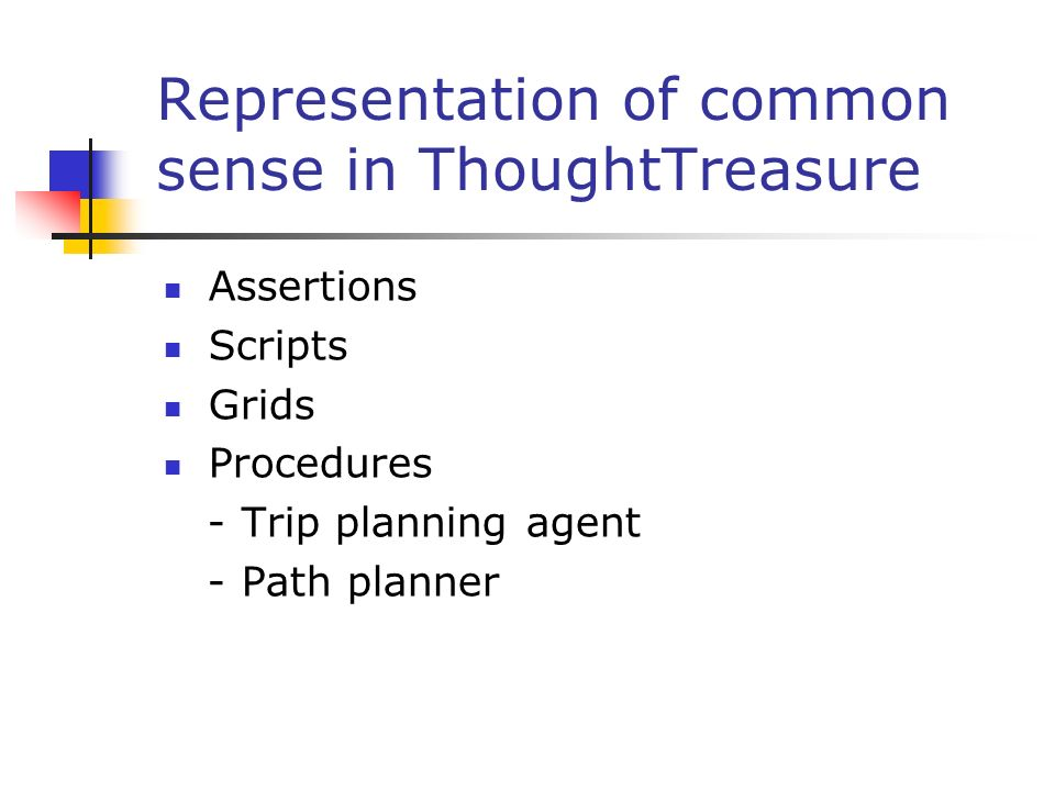 Representation of common sense in ThoughtTreasure Assertions Scripts Grids Procedures - Trip planning agent - Path planner