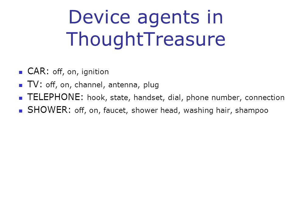 Device agents in ThoughtTreasure CAR: off, on, ignition TV: off, on, channel, antenna, plug TELEPHONE: hook, state, handset, dial, phone number, conne