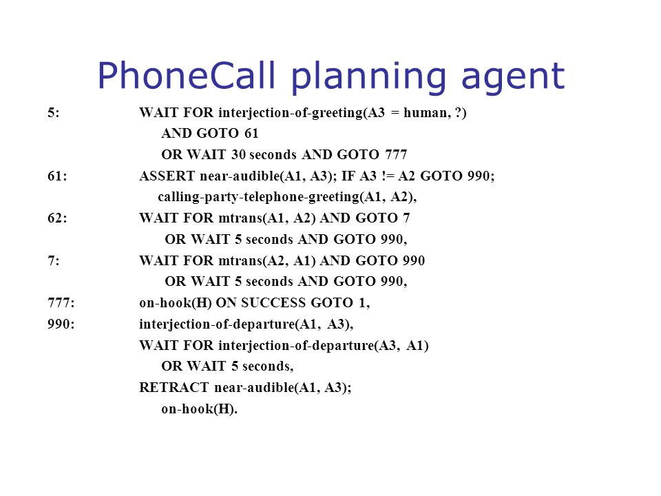 PhoneCall planning agent 5: WAIT FOR interjection-of-greeting(A3 = human, ?) AND GOTO 61 OR WAIT 30 seconds AND GOTO 777 61: ASSERT near-audible(A1, A