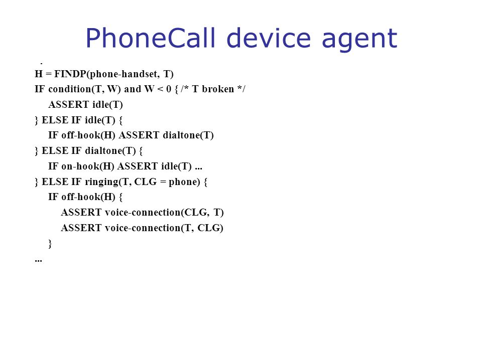 PhoneCall device agent H = FINDP(phone-handset, T) IF condition(T, W) and W < 0 { /* T broken */ ASSERT idle(T) } ELSE IF idle(T) { IF off-hook(H) ASS