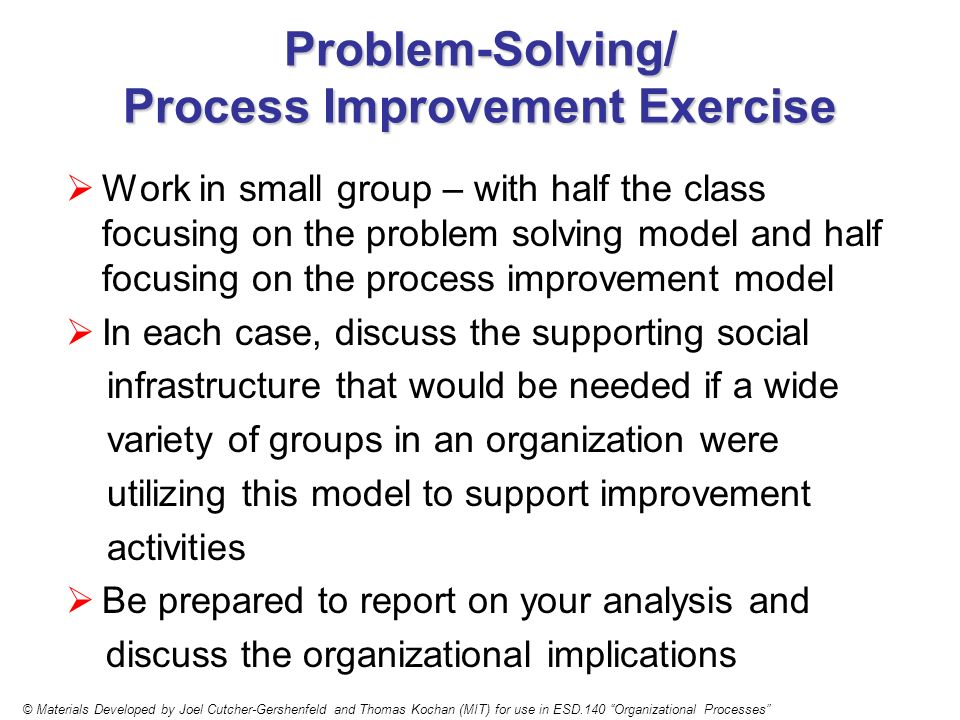 Problem-Solving/ Process Improvement Exercise Work in small group – with half the class focusing on the problem solving model and half focusing on the process improvement model In each case, discuss the supporting social infrastructure that would be needed if a wide variety of groups in an organization were utilizing this model to support improvement activities Be prepared to report on your analysis and discuss the organizational implications © Materials Developed by Joel Cutcher-Gershenfeld and Thomas Kochan (MIT) for use in ESD.140 Organizational Processes