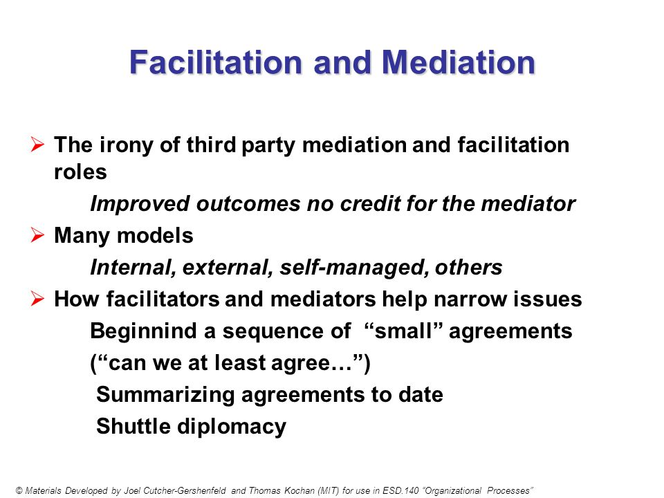 Facilitation and Mediation The irony of third party mediation and facilitation roles Improved outcomes no credit for the mediator Many models Internal, external, self-managed, others How facilitators and mediators help narrow issues Beginnind a sequence of small agreements (can we at least agree…) Summarizing agreements to date Shuttle diplomacy © Materials Developed by Joel Cutcher-Gershenfeld and Thomas Kochan (MIT) for use in ESD.140 Organizational Processes