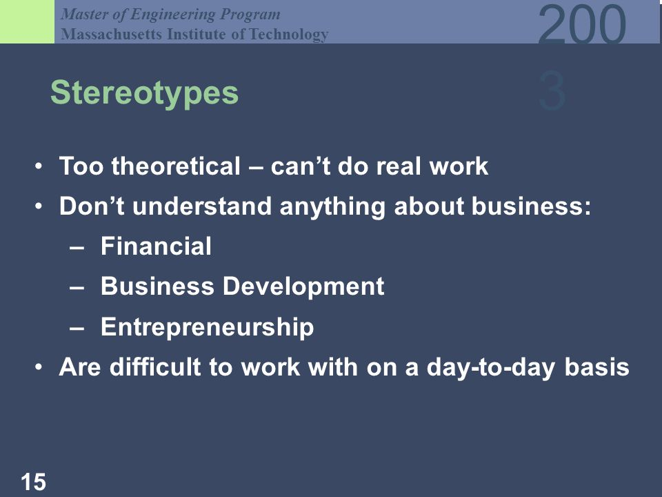 Master of Engineering Program Massachusetts Institute of Technology Stereotypes Too theoretical – cant do real work Dont understand anything about business: –Financial –Business Development –Entrepreneurship Are difficult to work with on a day-to-day basis