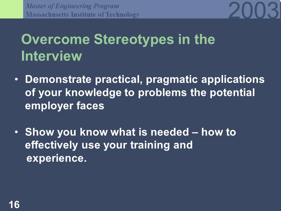 Master of Engineering Program Massachusetts Institute of Technology Overcome Stereotypes in the Interview Demonstrate practical, pragmatic applications of your knowledge to problems the potential employer faces Show you know what is needed – how to effectively use your training and experience.