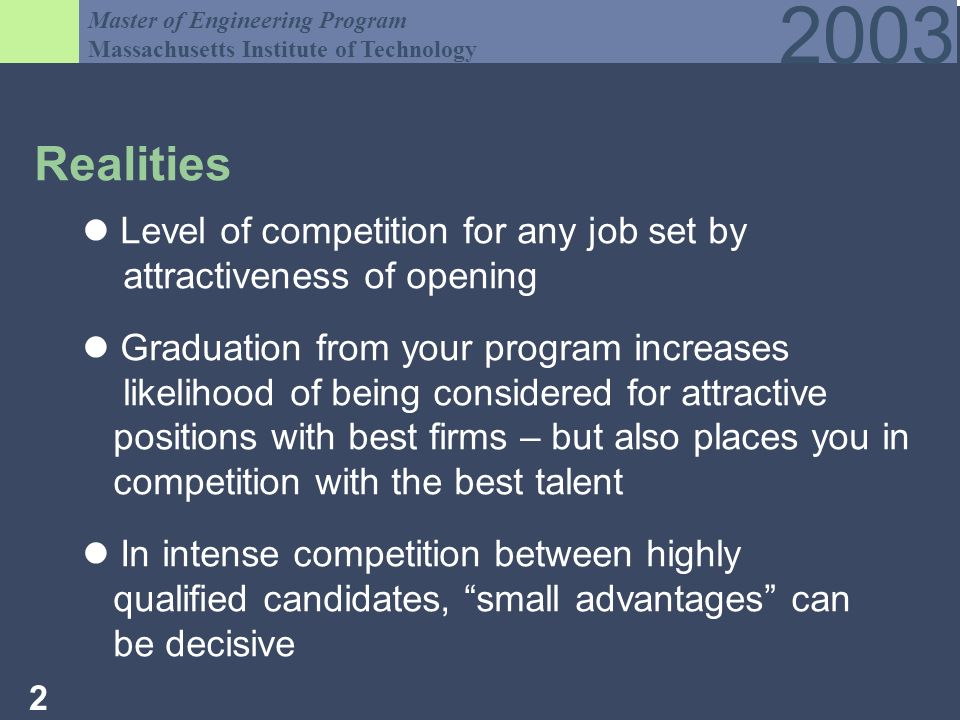 Master of Engineering Program Massachusetts Institute of Technology Realities Level of competition for any job set by attractiveness of opening Graduation from your program increases likelihood of being considered for attractive positions with best firms – but also places you in competition with the best talent In intense competition between highly qualified candidates, small advantages can be decisive