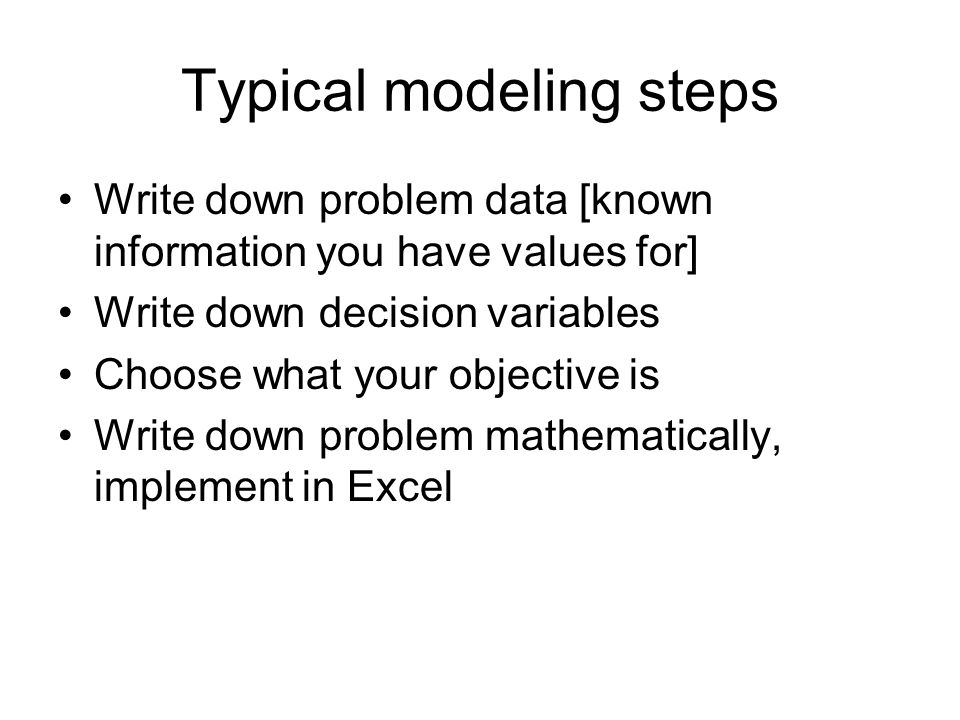 Typical modeling steps Write down problem data [known information you have values for] Write down decision variables Choose what your objective is Wri