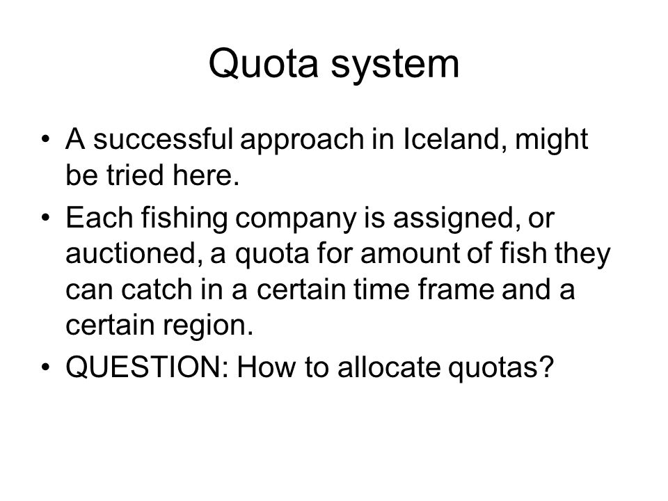 Quota system A successful approach in Iceland, might be tried here. Each fishing company is assigned, or auctioned, a quota for amount of fish they ca