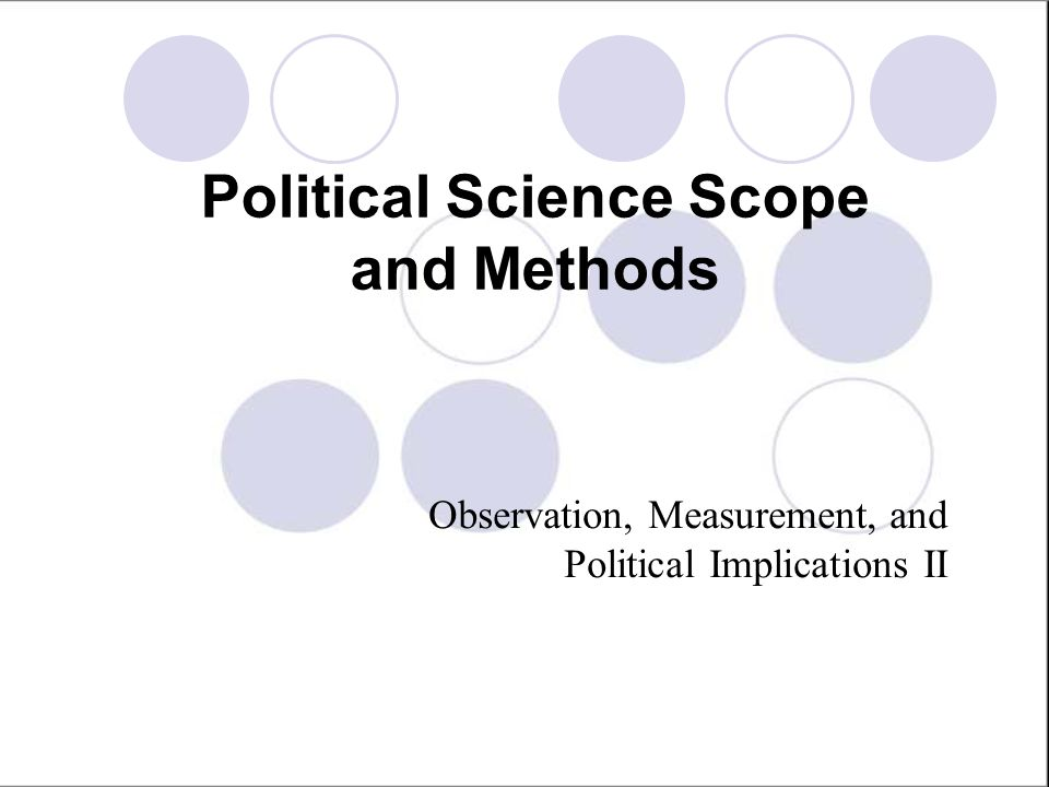Political Science Scope and Methods Observation, Measurement, and Political Implications II