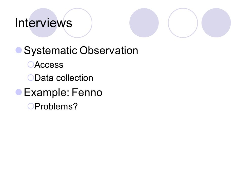 Interviews Systematic Observation Access Data collection Example: Fenno Problems