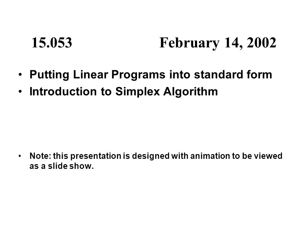 15.053February 14, 2002 Putting Linear Programs into standard form Introduction to Simplex Algorithm Note: this presentation is designed with animatio