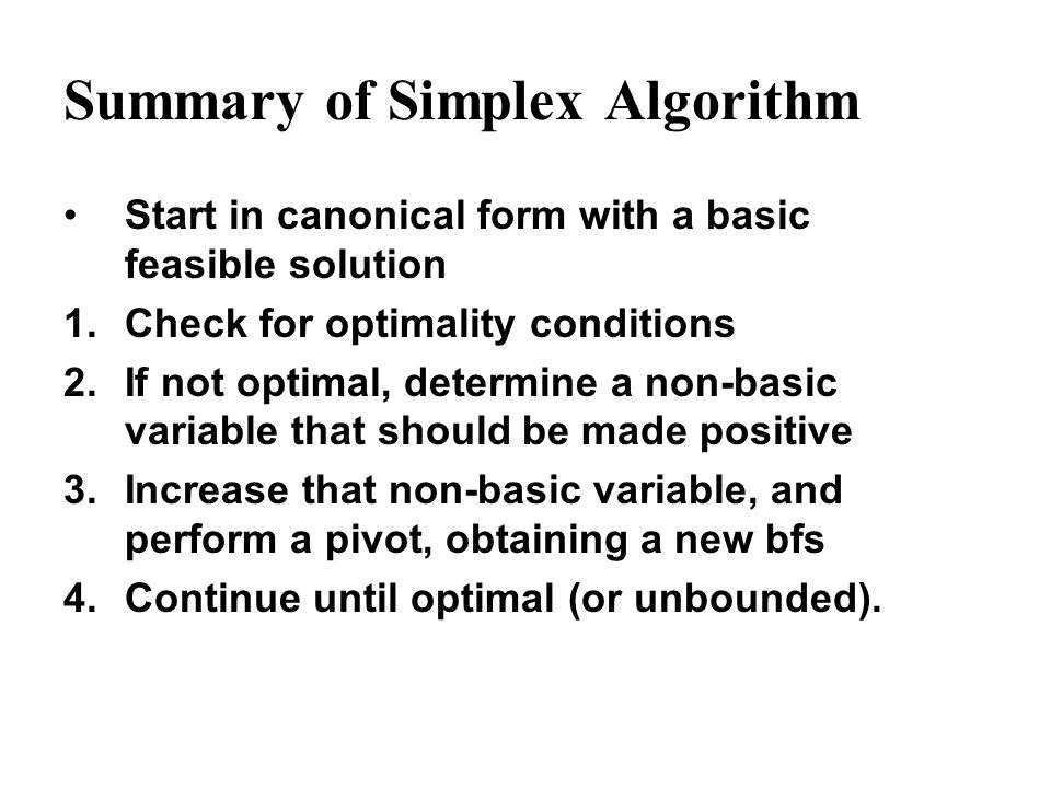 Summary of Simplex Algorithm Start in canonical form with a basic feasible solution 1.Check for optimality conditions 2.If not optimal, determine a no