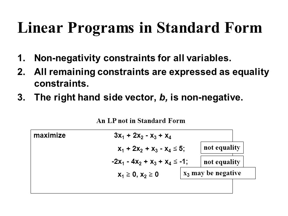 Linear Programs in Standard Form 1.Non-negativity constraints for all variables. 2.All remaining constraints are expressed as equality constraints. 3.
