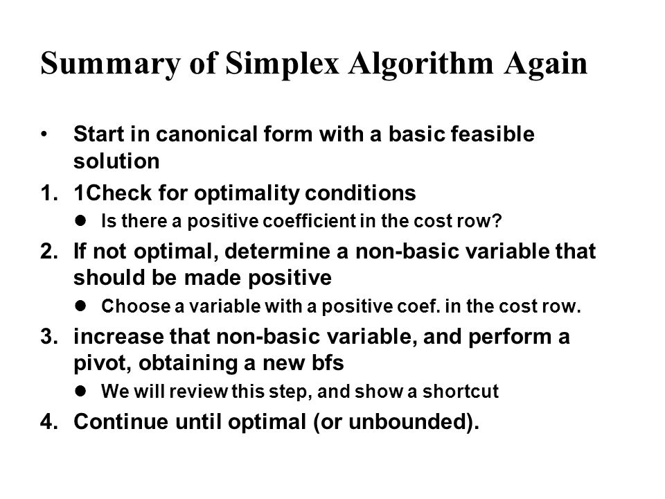Summary of Simplex Algorithm Again Start in canonical form with a basic feasible solution 1.1Check for optimality conditions Is there a positive coeff