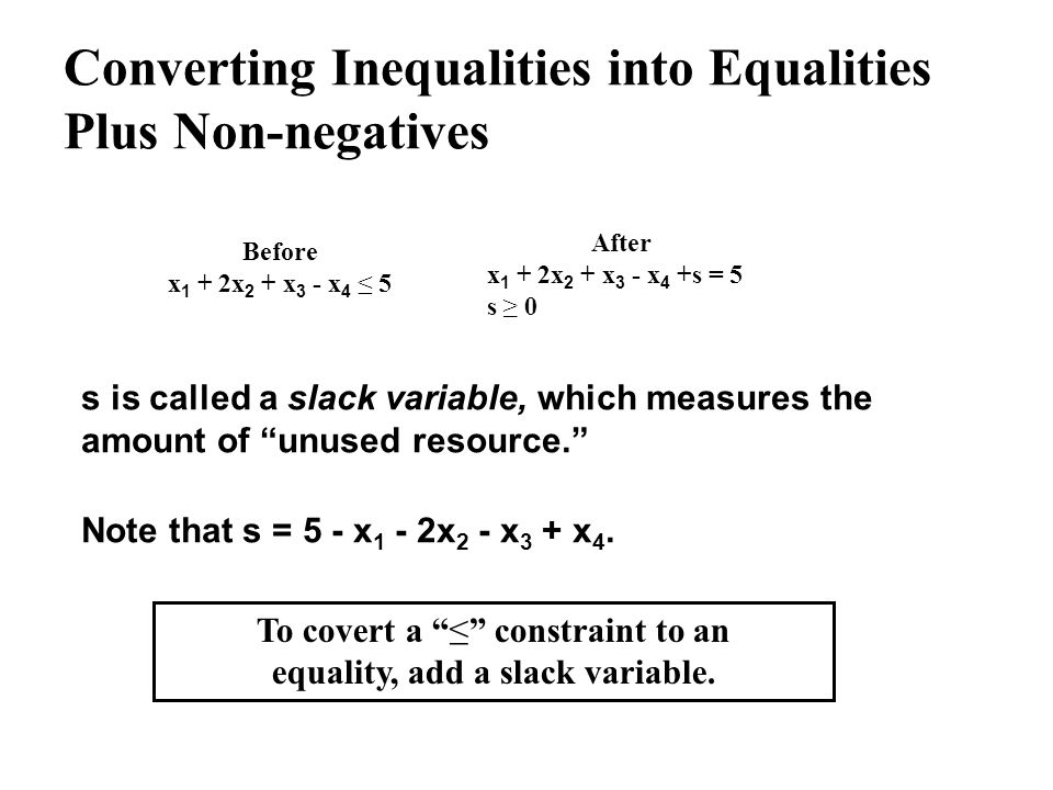 Converting Inequalities into Equalities Plus Non-negatives Before x 1 + 2x 2 + x 3 - x 4 5 After x 1 + 2x 2 + x 3 - x 4 +s = 5 s 0 s is called a slack