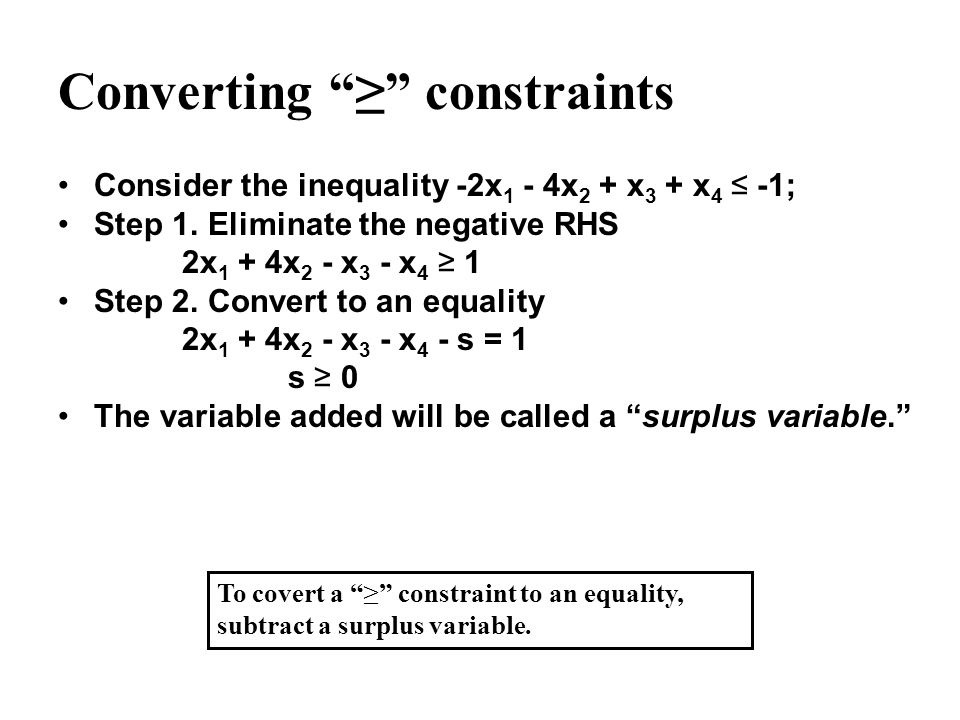 Converting constraints Consider the inequality -2x 1 - 4x 2 + x 3 + x 4 -1; Step 1. Eliminate the negative RHS 2x 1 + 4x 2 - x 3 - x 4 1 Step 2. Conve