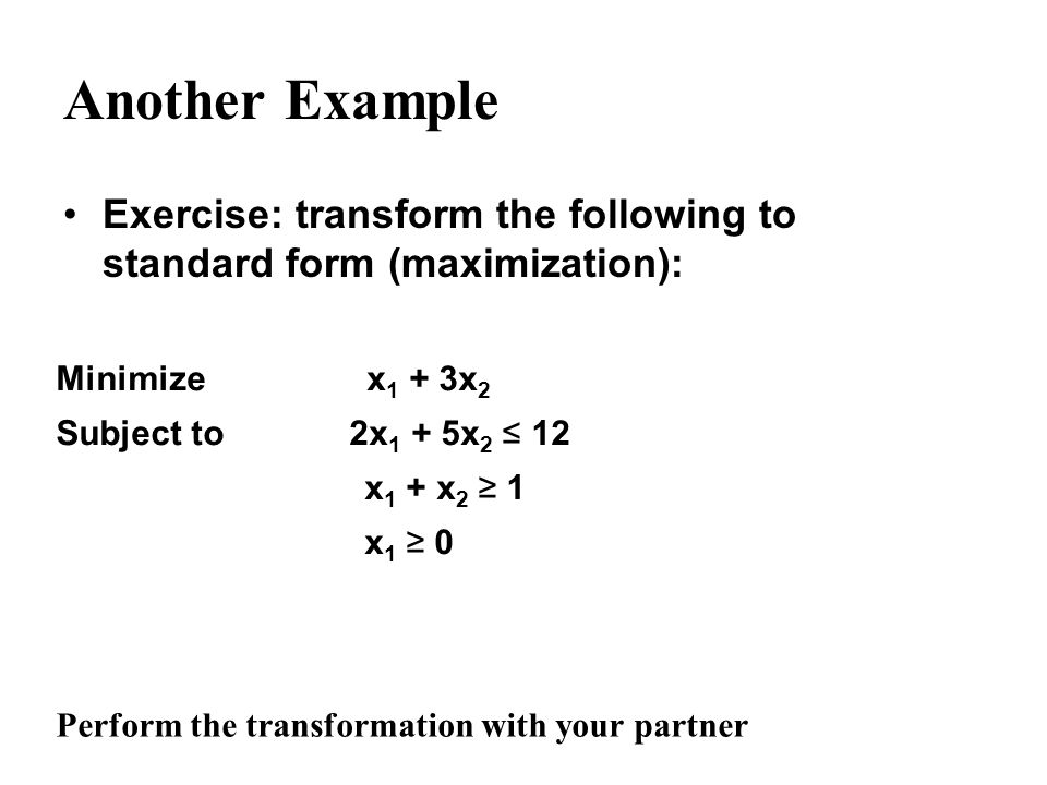 Another Example Exercise: transform the following to standard form (maximization): Minimize x 1 + 3x 2 Subject to 2x 1 + 5x 2 12 x 1 + x 2 1 x 1 0 Per