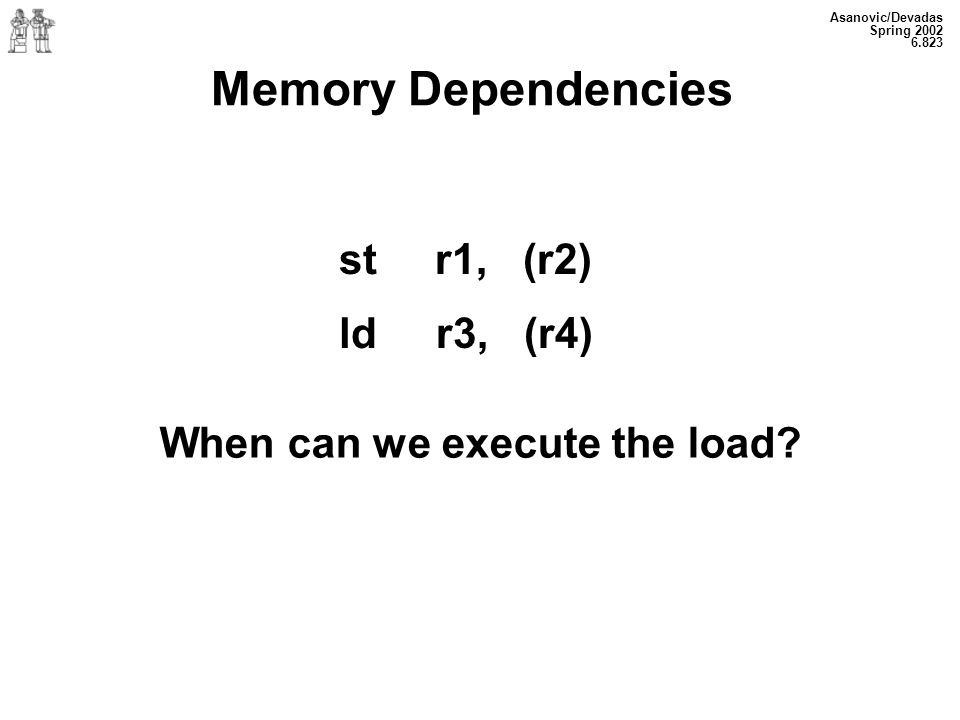Asanovic/Devadas Spring 2002 6.823 Memory Dependencies str1, (r2) ld r3, (r4) When can we execute the load