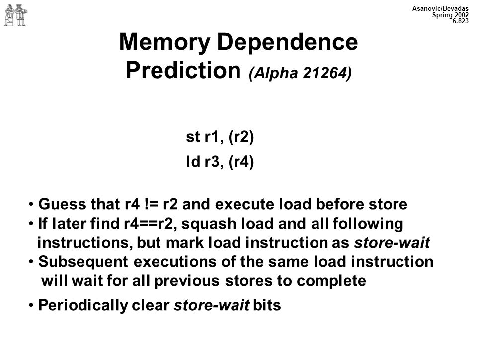 Asanovic/Devadas Spring Memory Dependence Prediction (Alpha 21264) st r1, (r2) ld r3, (r4) Guess that r4 != r2 and execute load before store If later find r4==r2, squash load and all following instructions, but mark load instruction as store-wait Subsequent executions of the same load instruction will wait for all previous stores to complete Periodically clear store-wait bits