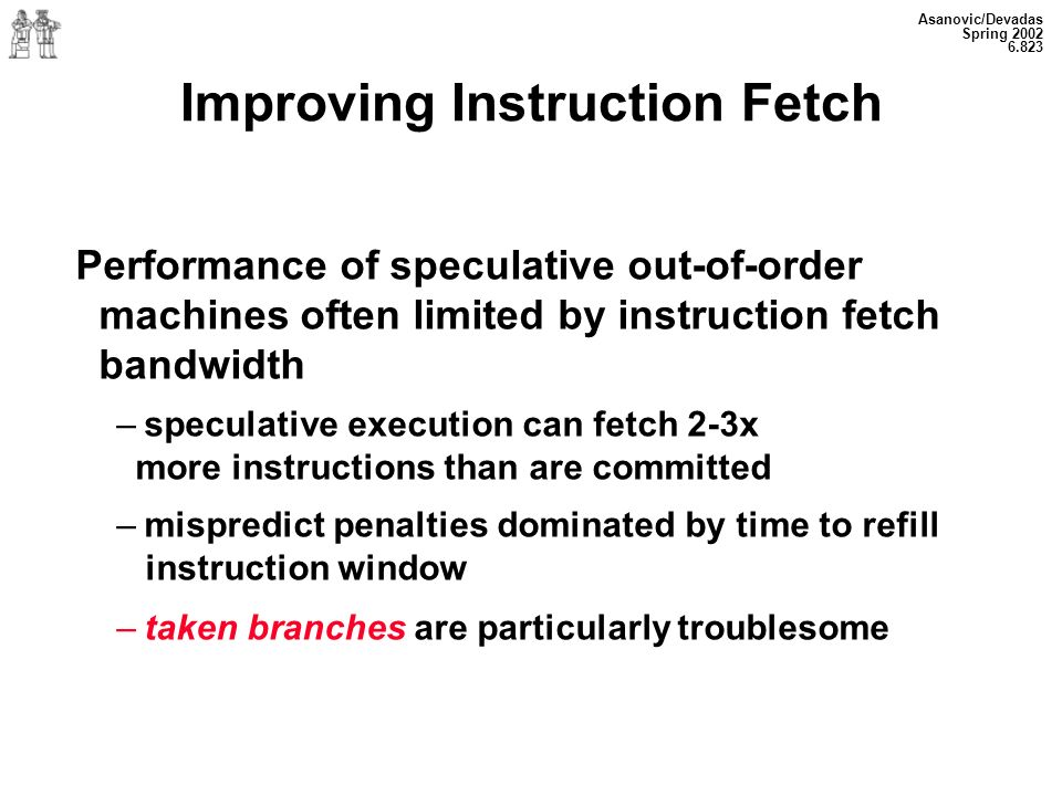 Asanovic/Devadas Spring 2002 6.823 Improving Instruction Fetch Performance of speculative out-of-order machines often limited by instruction fetch bandwidth – speculative execution can fetch 2-3x more instructions than are committed – mispredict penalties dominated by time to refill instruction window – taken branches are particularly troublesome