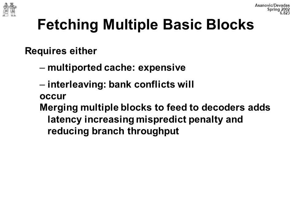Asanovic/Devadas Spring Fetching Multiple Basic Blocks Requires either – multiported cache: expensive – interleaving: bank conflicts will occur Merging multiple blocks to feed to decoders adds latency increasing mispredict penalty and reducing branch throughput