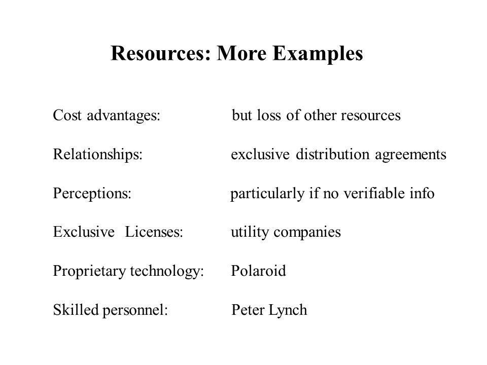 Resources: More Examples Cost advantages: but loss of other resources Relationships: exclusive distribution agreements Perceptions: particularly if no verifiable info Exclusive Licenses: utility companies Proprietary technology: Polaroid Skilled personnel: Peter Lynch