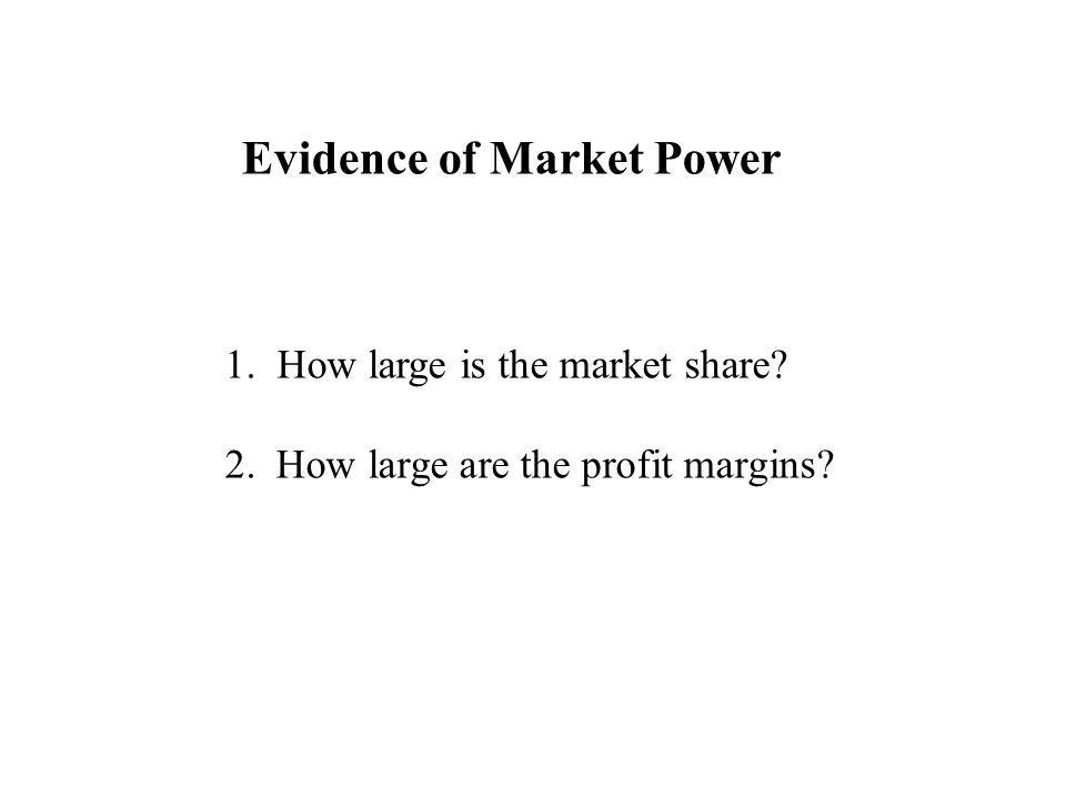 Evidence of Market Power 1. How large is the market share 2. How large are the profit margins