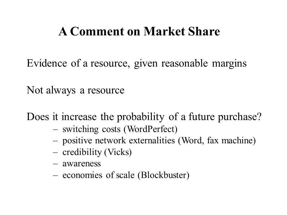 A Comment on Market Share Evidence of a resource, given reasonable margins Not always a resource Does it increase the probability of a future purchase.
