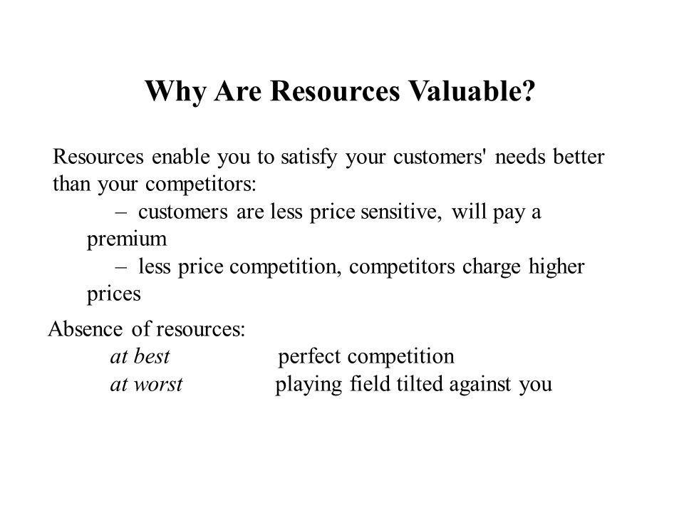 Why Are Resources Valuable? Resources enable you to satisfy your customers' needs better than your competitors: – customers are less price sensitive,