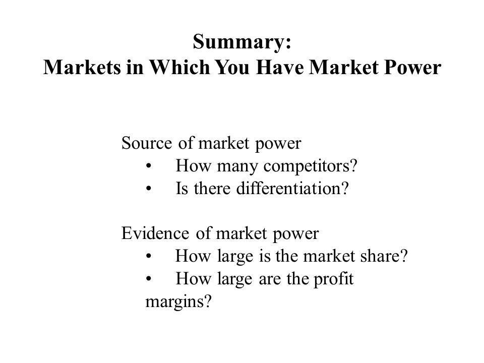 Summary: Markets in Which You Have Market Power Source of market power How many competitors.