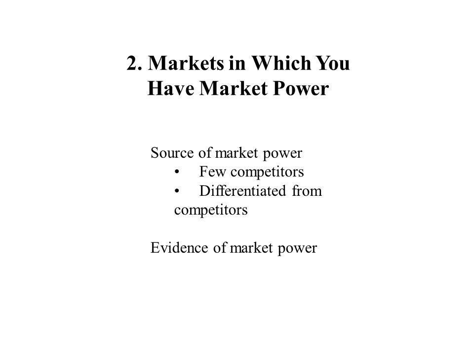 2. Markets in Which You Have Market Power Source of market power Few competitors Differentiated from competitors Evidence of market power