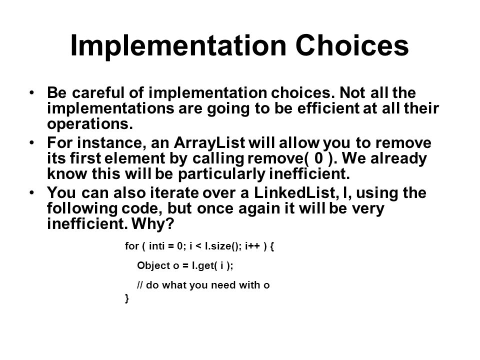 Implementation Choices Be careful of implementation choices. Not all the implementations are going to be efficient at all their operations. For instan