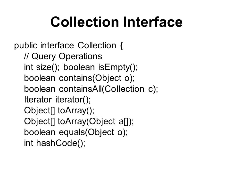 Collection Interface public interface Collection { // Query Operations int size(); boolean isEmpty(); boolean contains(Object o); boolean containsAll(