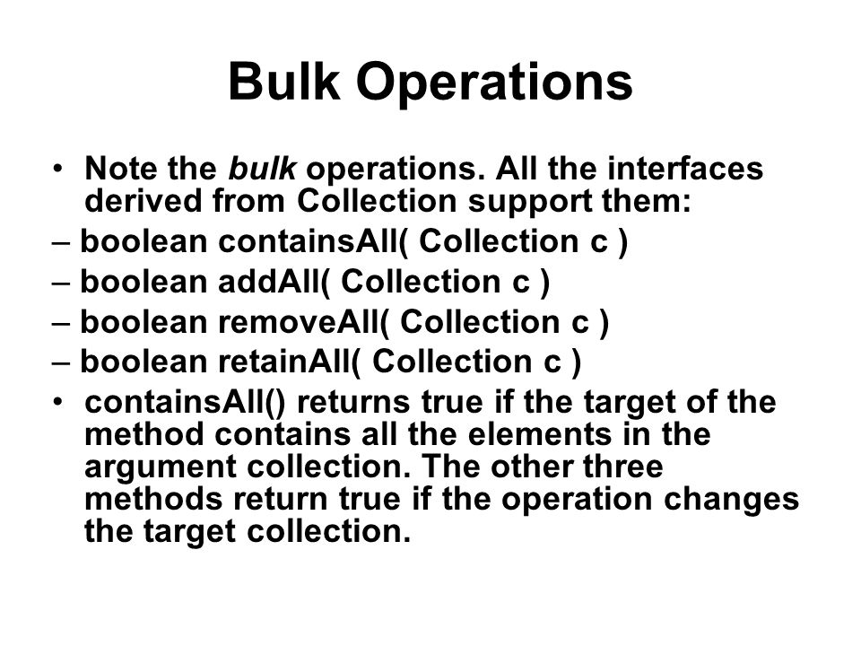 Bulk Operations Note the bulk operations. All the interfaces derived from Collection support them: – boolean containsAll( Collection c ) – boolean add