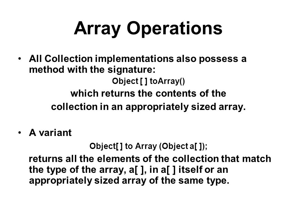 Array Operations All Collection implementations also possess a method with the signature: Object [ ] toArray() which returns the contents of the collection in an appropriately sized array.