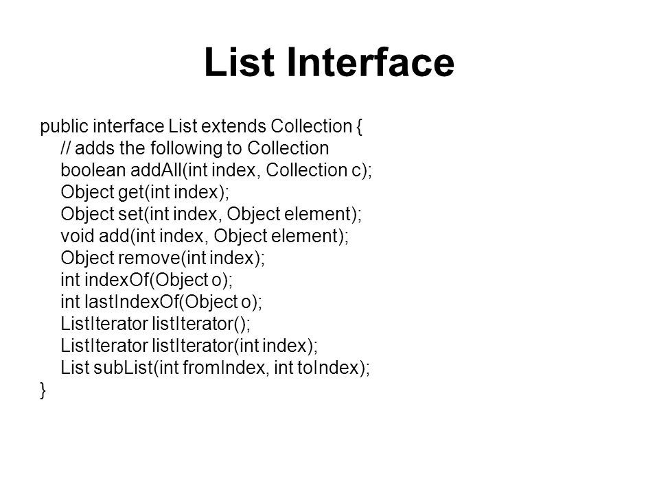 List Interface public interface List extends Collection { // adds the following to Collection boolean addAll(int index, Collection c); Object get(int index); Object set(int index, Object element); void add(int index, Object element); Object remove(int index); int indexOf(Object o); int lastIndexOf(Object o); ListIterator listIterator(); ListIterator listIterator(int index); List subList(int fromIndex, int toIndex); }