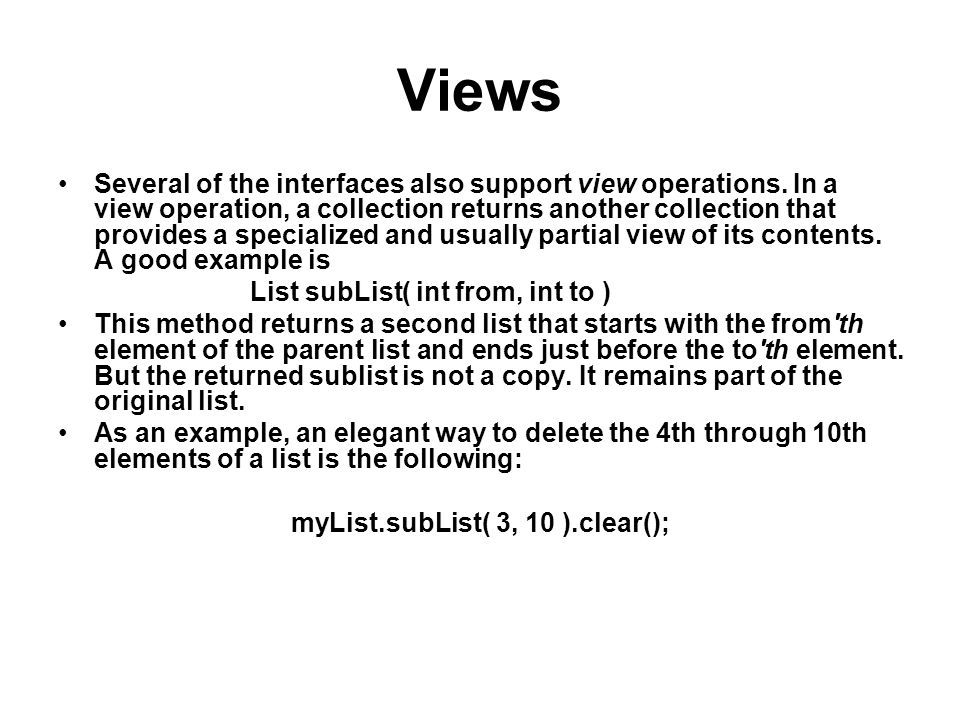 Views Several of the interfaces also support view operations. In a view operation, a collection returns another collection that provides a specialized