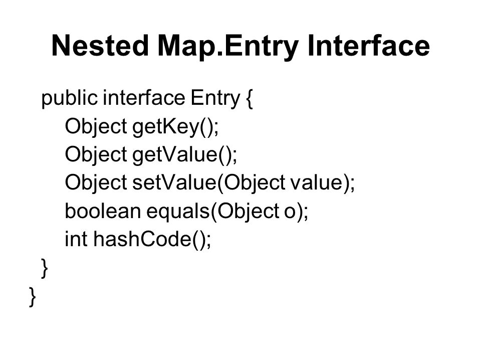 Nested Map.Entry Interface public interface Entry { Object getKey(); Object getValue(); Object setValue(Object value); boolean equals(Object o); int hashCode(); }