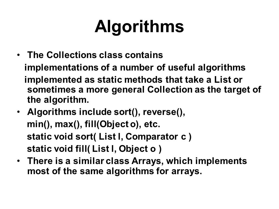 Algorithms The Collections class contains implementations of a number of useful algorithms implemented as static methods that take a List or sometimes