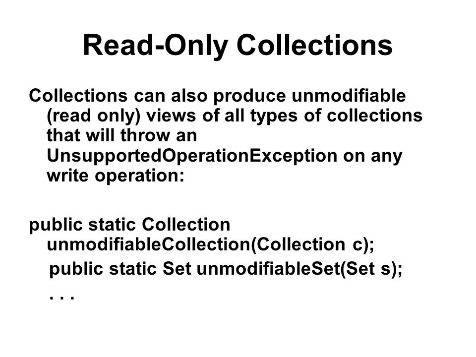 Read-Only Collections Collections can also produce unmodifiable (read only) views of all types of collections that will throw an UnsupportedOperationException on any write operation: public static Collection unmodifiableCollection(Collection c); public static Set unmodifiableSet(Set s);...