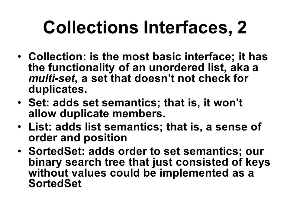 Collections Interfaces, 3 Map: the basic interface for data structures that map keys to values; it uses an inner class called an Entry SortedMap: a map of ordered keys with values; our binary search tree is a good example Iterator: our Iterator except that it is fail fast; it throws a ConcurrentModificationException if you use an instance after the underlying Collection has been modified.