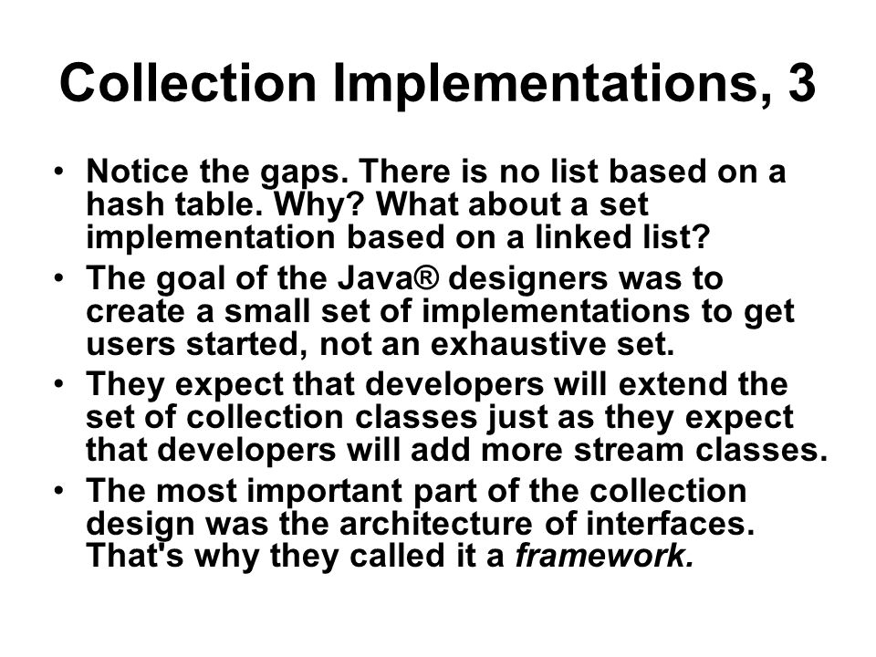 Collection Implementations, 3 Notice the gaps. There is no list based on a hash table. Why? What about a set implementation based on a linked list? Th