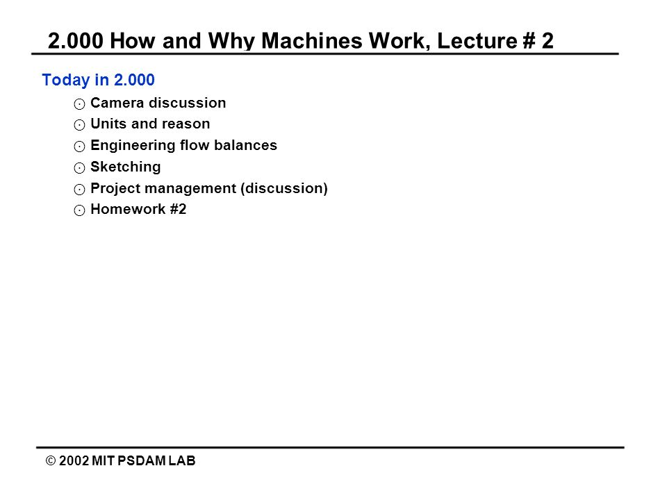 2.000 How and Why Machines Work, Lecture # 2 © 2002 MIT PSDAM LAB Today in 2.000 Camera discussion Units and reason Engineering flow balances Sketchin
