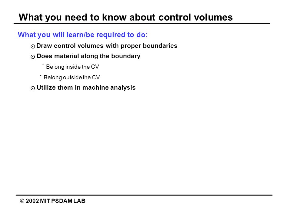 What you need to know about control volumes © 2002 MIT PSDAM LAB What you will learn/be required to do: Draw control volumes with proper boundaries Do